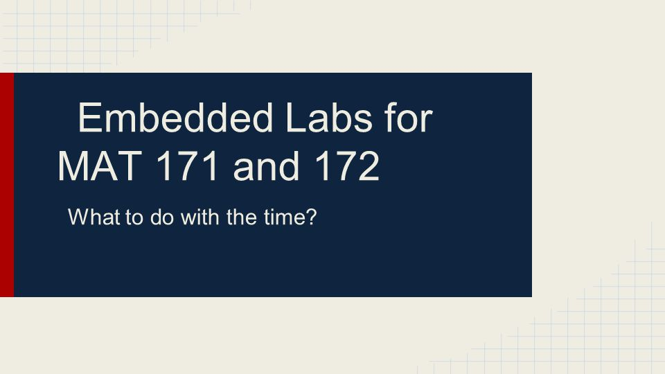 Embedded Labs for MAT 171 and 172 What to do with the time