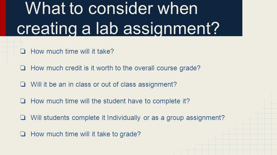 What to consider when creating a lab assignment. ❏ How much time will it take.