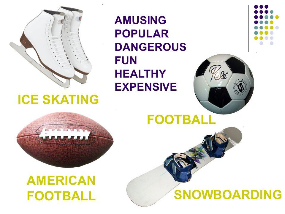 AMUSING POPULAR DANGEROUS FUN HEALTHY EXPENSIVE ICE SKATING AMERICAN FOOTBALL SNOWBOARDING
