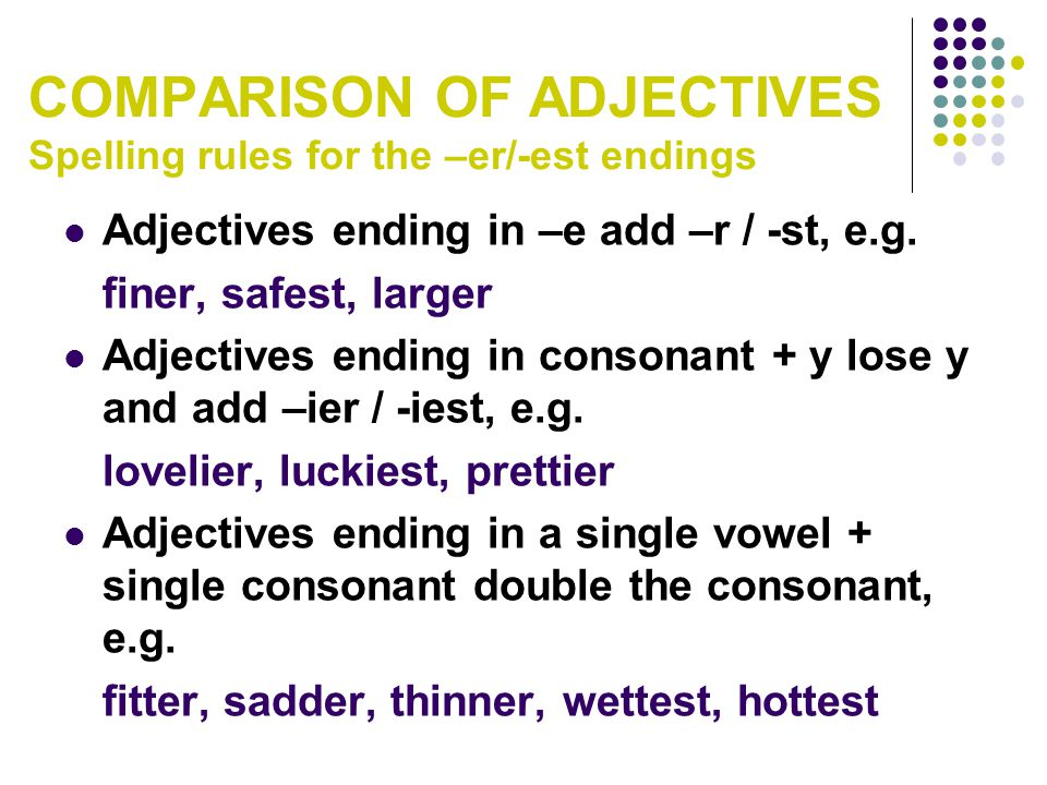 Adjectives ending in –e add –r / -st, e.g. finer, safest, larger Adjectives ending in consonant + y lose y and add –ier / -iest, e.g. lovelier, luckie