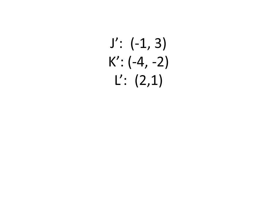 J': (-1, 3) K': (-4, -2) L': (2,1)