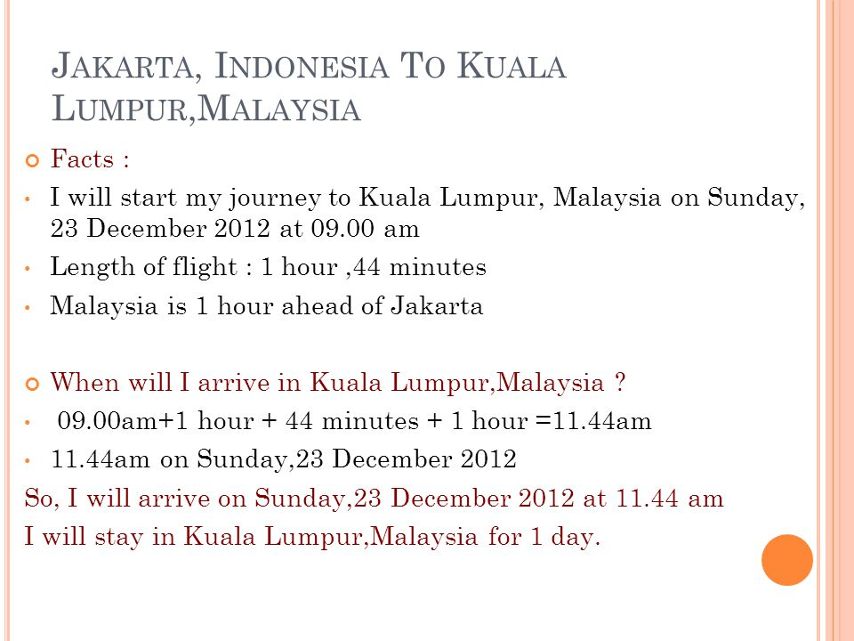 J AKARTA, I NDONESIA T O K UALA L UMPUR,M ALAYSIA Facts : I will start my journey to Kuala Lumpur, Malaysia on Sunday, 23 December 2012 at 09.00 am Length of flight : 1 hour,44 minutes Malaysia is 1 hour ahead of Jakarta When will I arrive in Kuala Lumpur,Malaysia .