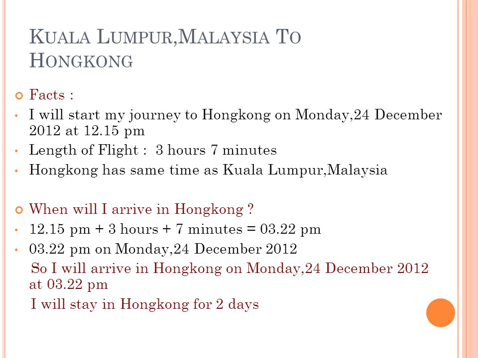 K UALA L UMPUR,M ALAYSIA T O H ONGKONG Facts : I will start my journey to Hongkong on Monday,24 December 2012 at 12.15 pm Length of Flight : 3 hours 7 minutes Hongkong has same time as Kuala Lumpur,Malaysia When will I arrive in Hongkong .