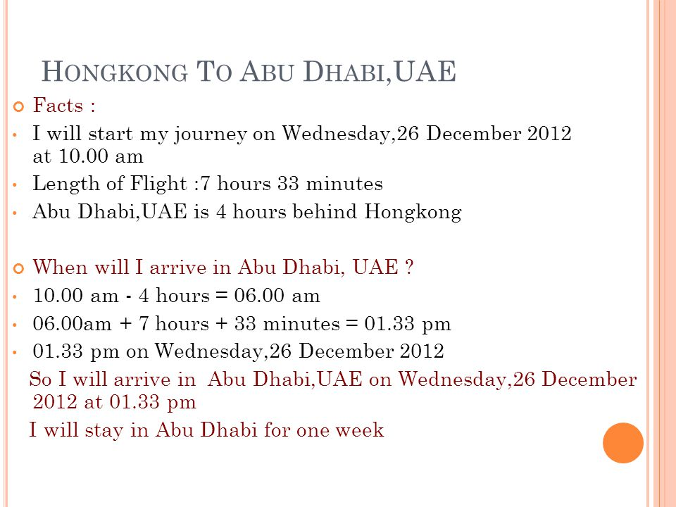 H ONGKONG T O A BU D HABI,UAE Facts : I will start my journey on Wednesday,26 December 2012 at 10.00 am Length of Flight :7 hours 33 minutes Abu Dhabi,UAE is 4 hours behind Hongkong When will I arrive in Abu Dhabi, UAE .