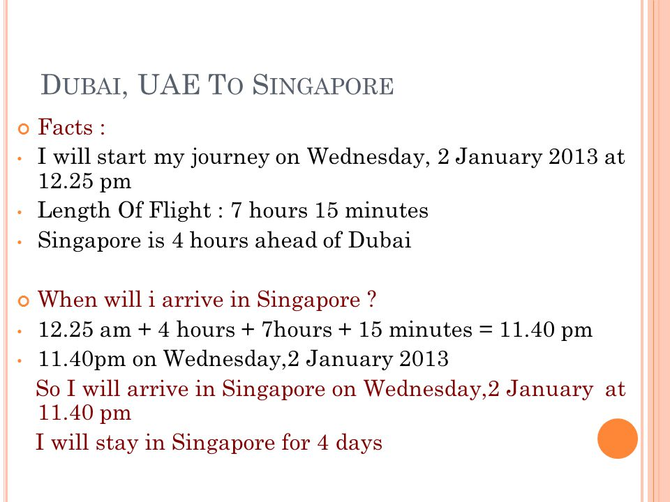 D UBAI, UAE T O S INGAPORE Facts : I will start my journey on Wednesday, 2 January 2013 at 12.25 pm Length Of Flight : 7 hours 15 minutes Singapore is 4 hours ahead of Dubai When will i arrive in Singapore .