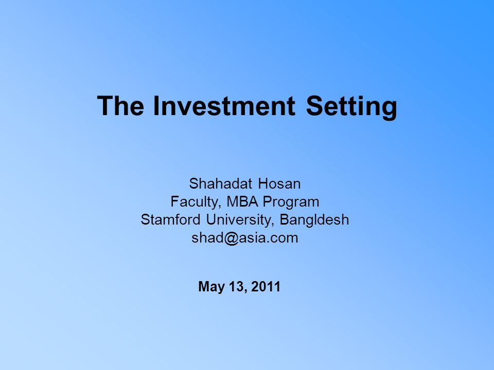 The Investment Setting Shahadat Hosan Faculty, MBA Program Stamford University, Bangldesh shad@asia.com May 13, 2011