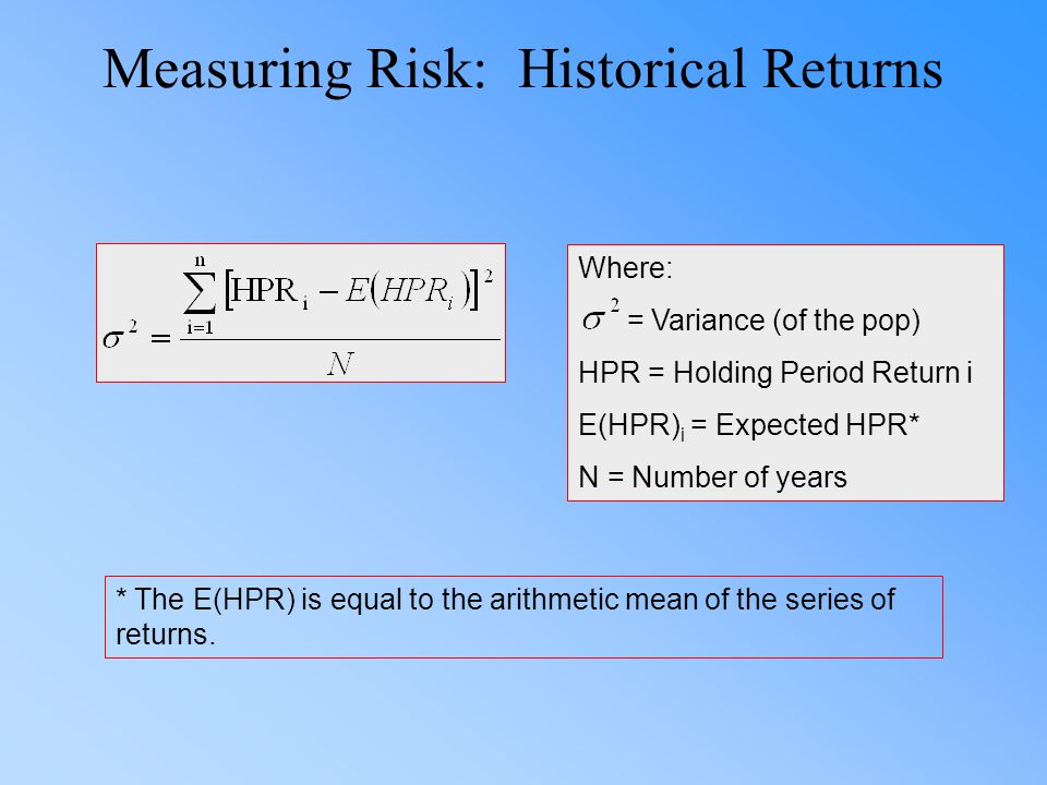 Measuring Risk: Historical Returns Where: = Variance (of the pop) HPR = Holding Period Return i E(HPR) i = Expected HPR* N = Number of years * The E(HPR) is equal to the arithmetic mean of the series of returns.