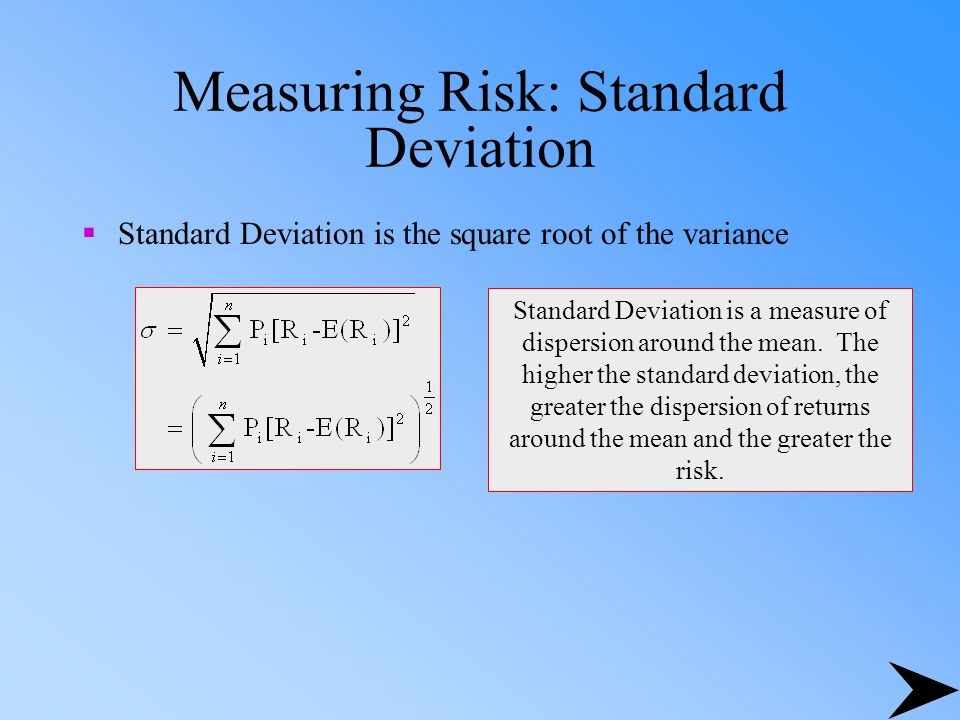 Measuring Risk: Standard Deviation  Standard Deviation is the square root of the variance Standard Deviation is a measure of dispersion around the mean.