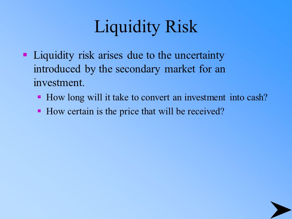 Liquidity Risk  Liquidity risk arises due to the uncertainty introduced by the secondary market for an investment.