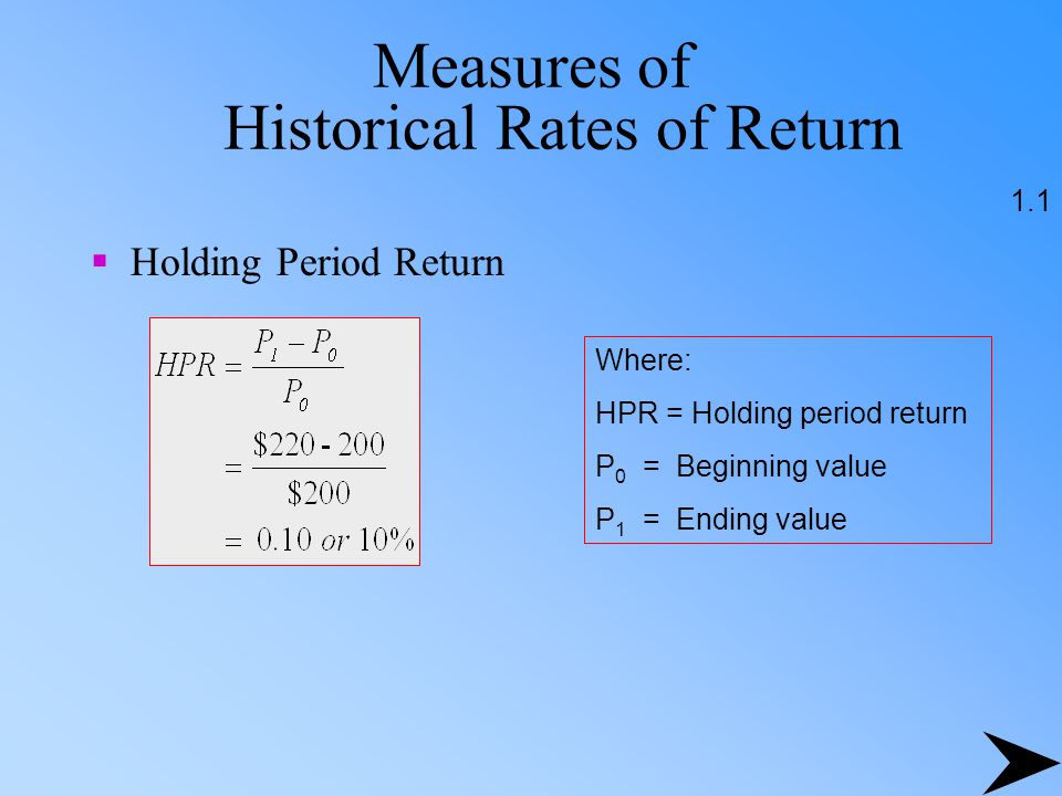 Measures of Historical Rates of Return 1.1 Where: HPR = Holding period return P 0 = Beginning value P 1 = Ending value  Holding Period Return