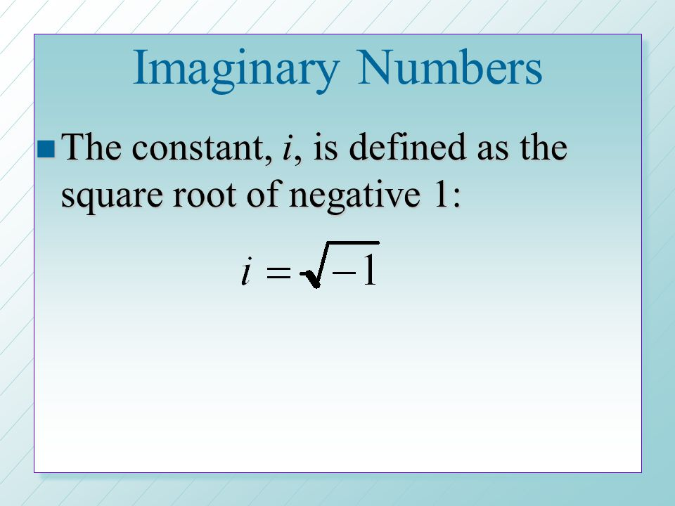 Imaginary Numbers n The constant, i, is defined as the square root of negative 1: