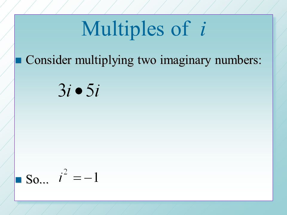 Multiples of i n Consider multiplying two imaginary numbers: n So...
