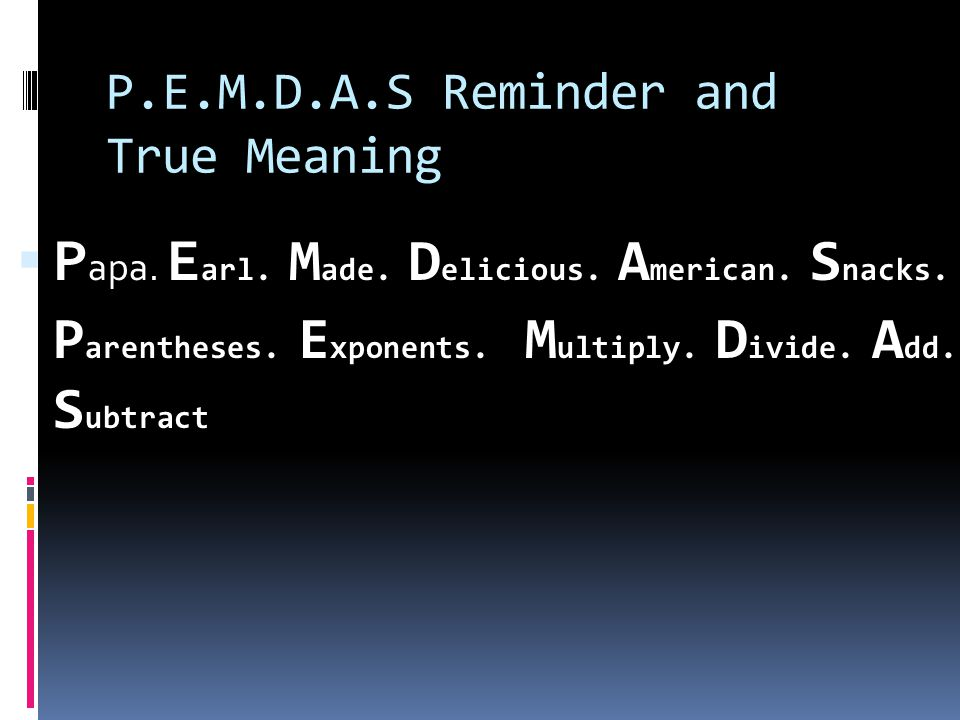 P.E.M.D.A.S Reminder and True Meaning  P apa.E arl.