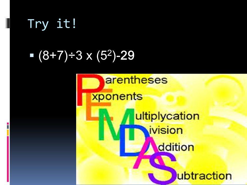 Try it!  (8+7)÷3 x (5 2 )-29