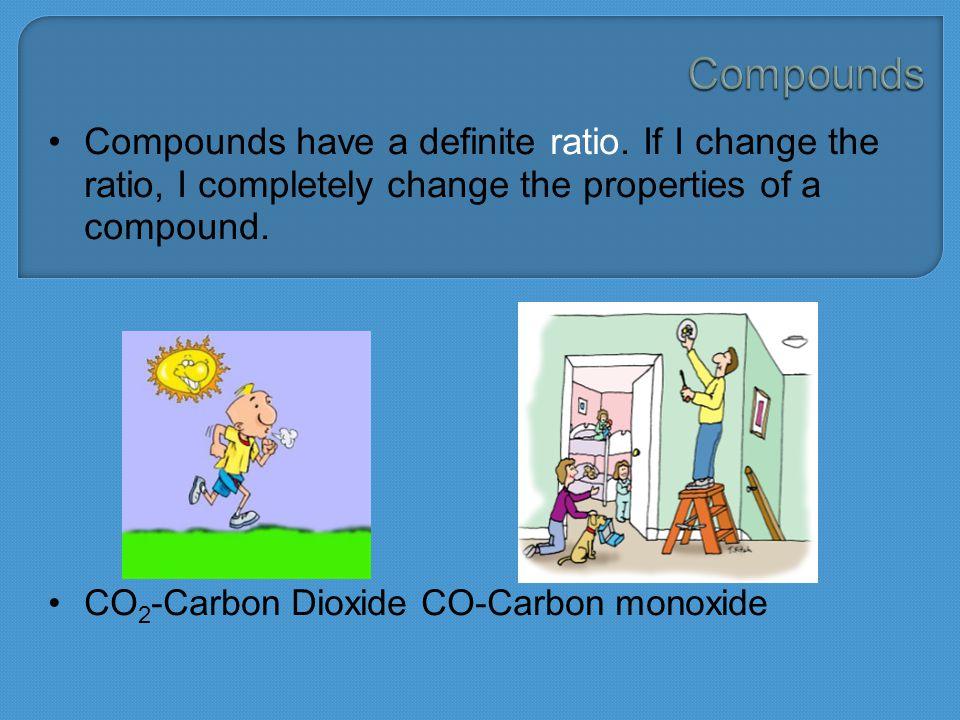 Compounds have a definite ratio. If I change the ratio, I completely change the properties of a compound. CO 2 -Carbon Dioxide CO-Carbon monoxide