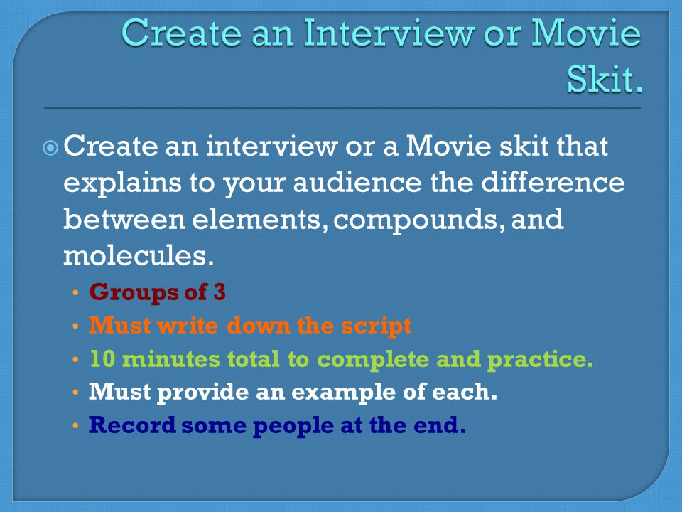  Create an interview or a Movie skit that explains to your audience the difference between elements, compounds, and molecules.