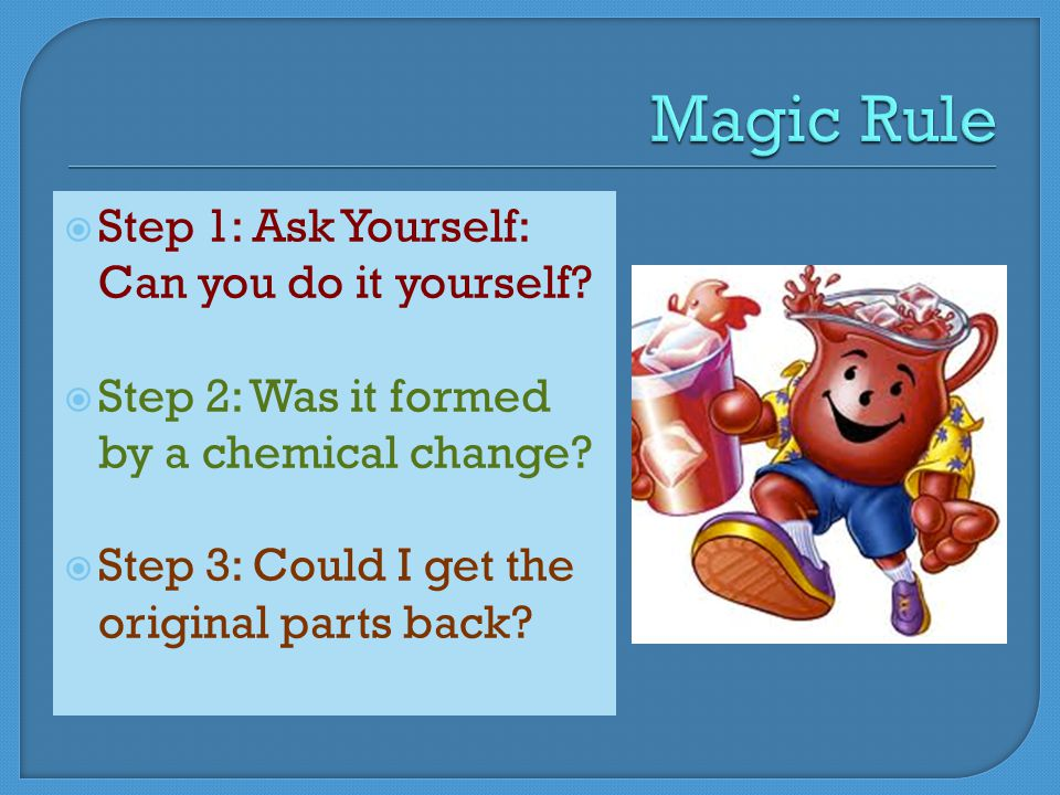  Step 1: Ask Yourself: Can you do it yourself.  Step 2: Was it formed by a chemical change.