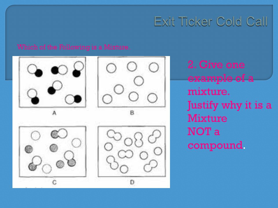 Which of the Following is a Mixture. 2. Give one example of a mixture. Justify why it is a Mixture NOT a compound.