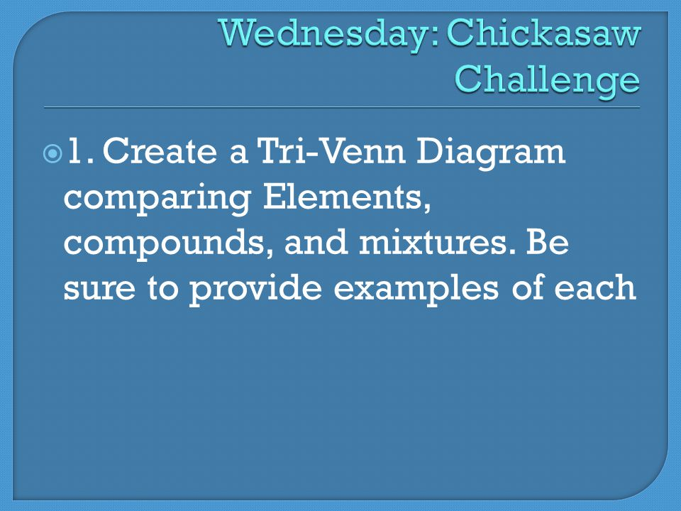  1. Create a Tri-Venn Diagram comparing Elements, compounds, and mixtures.