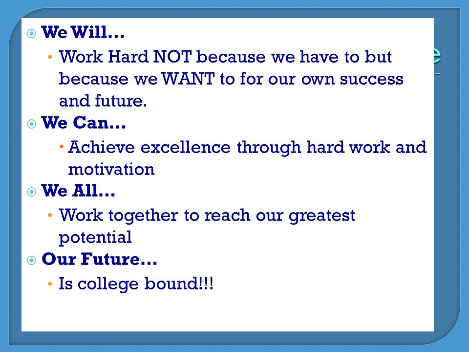  We Will… Work Hard NOT because we have to but because we WANT to for our own success and future.