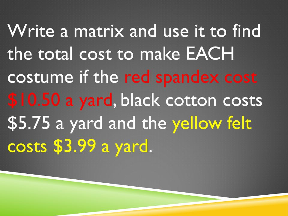 Write a matrix and use it to find the total cost to make EACH costume if the red spandex cost $10.50 a yard, black cotton costs $5.75 a yard and the yellow felt costs $3.99 a yard.