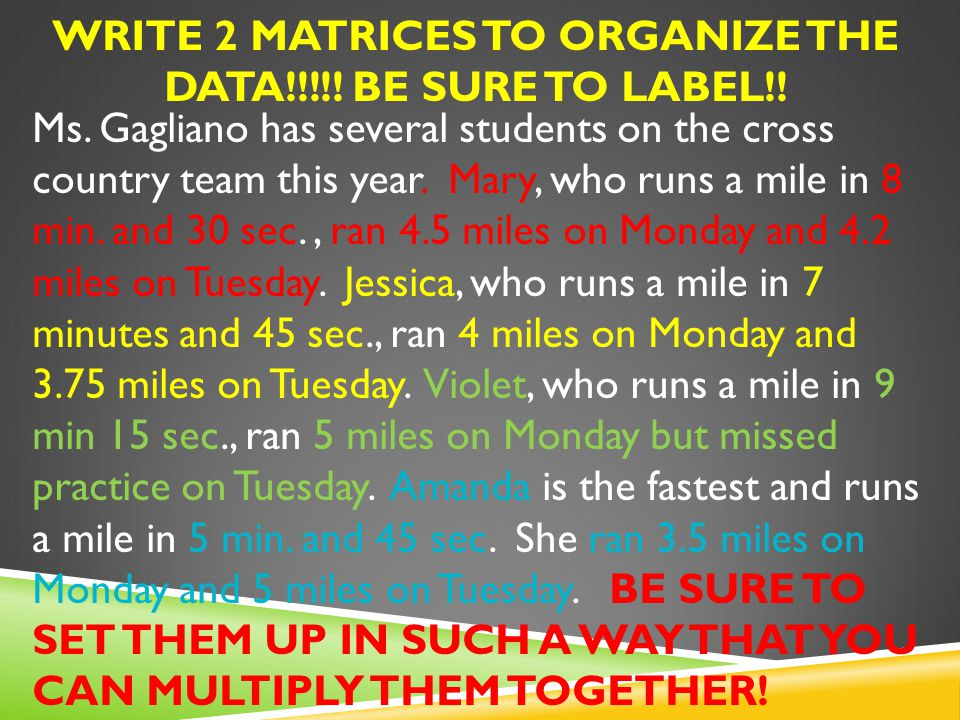 HINT: ONE MATRIX SHOULD CONTAIN THEIR DISTANCES and ONE MATRIX SHOULD CONTAIN HOW FAST THEY RUN REMEMBER:BE SURE TO SET THEM UP IN SUCH A WAY THAT YOU CAN MULTIPLY THEM TOGETHER!
