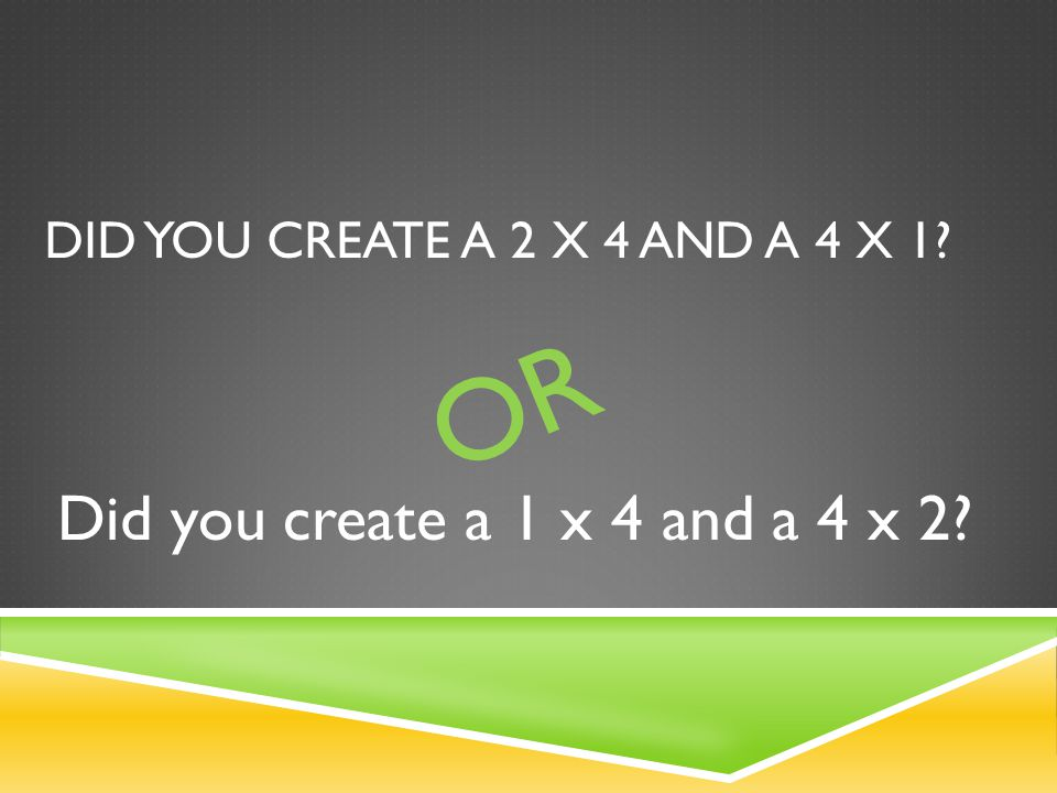 DID YOU CREATE A 2 X 4 AND A 4 X 1 OR Did you create a 1 x 4 and a 4 x 2