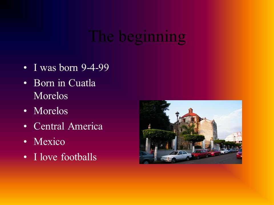 The beginning I was born 9-4-99 Born in Cuatla Morelos Morelos Central America Mexico I love footballs