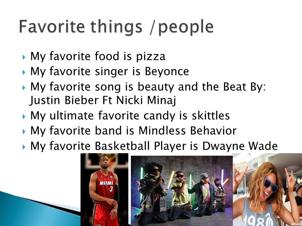  My favorite food is pizza  My favorite singer is Beyonce  My favorite song is beauty and the Beat By: Justin Bieber Ft Nicki Minaj  My ultimate favorite candy is skittles  My favorite band is Mindless Behavior  My favorite Basketball Player is Dwayne Wade