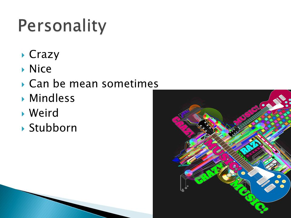 Crazy  Nice  Can be mean sometimes  Mindless  Weird  Stubborn