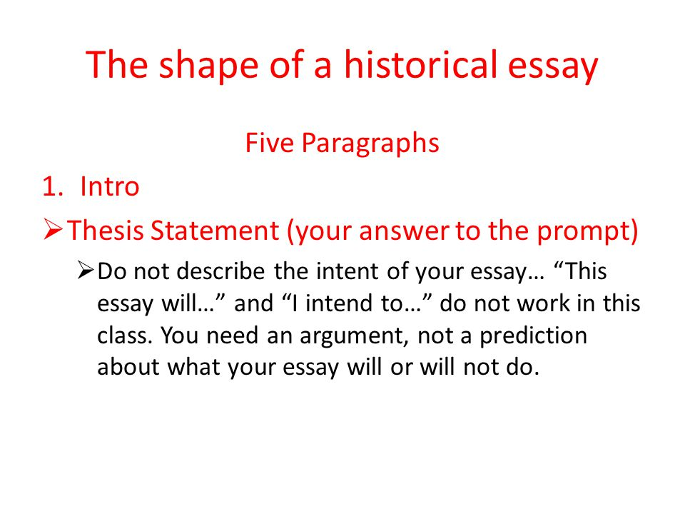 The shape of a historical essay Five Paragraphs 1.Intro  Thesis Statement (your answer to the prompt)  Do not describe the intent of your essay… This essay will… and I intend to… do not work in this class.