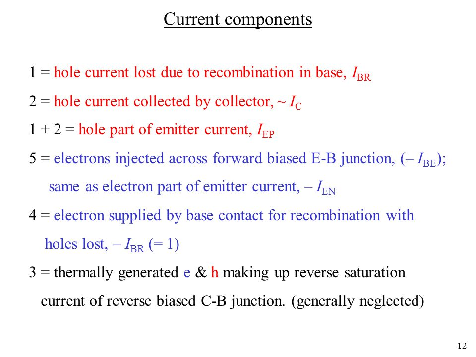12 Current components 1 = hole current lost due to recombination in base, I BR 2 = hole current collected by collector, ~ I C 1 + 2 = hole part of emi