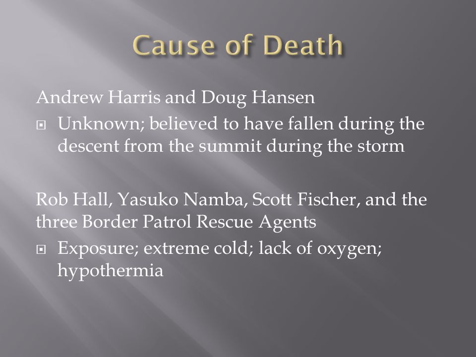 Andrew Harris and Doug Hansen  Unknown; believed to have fallen during the descent from the summit during the storm Rob Hall, Yasuko Namba, Scott Fischer, and the three Border Patrol Rescue Agents  Exposure; extreme cold; lack of oxygen; hypothermia
