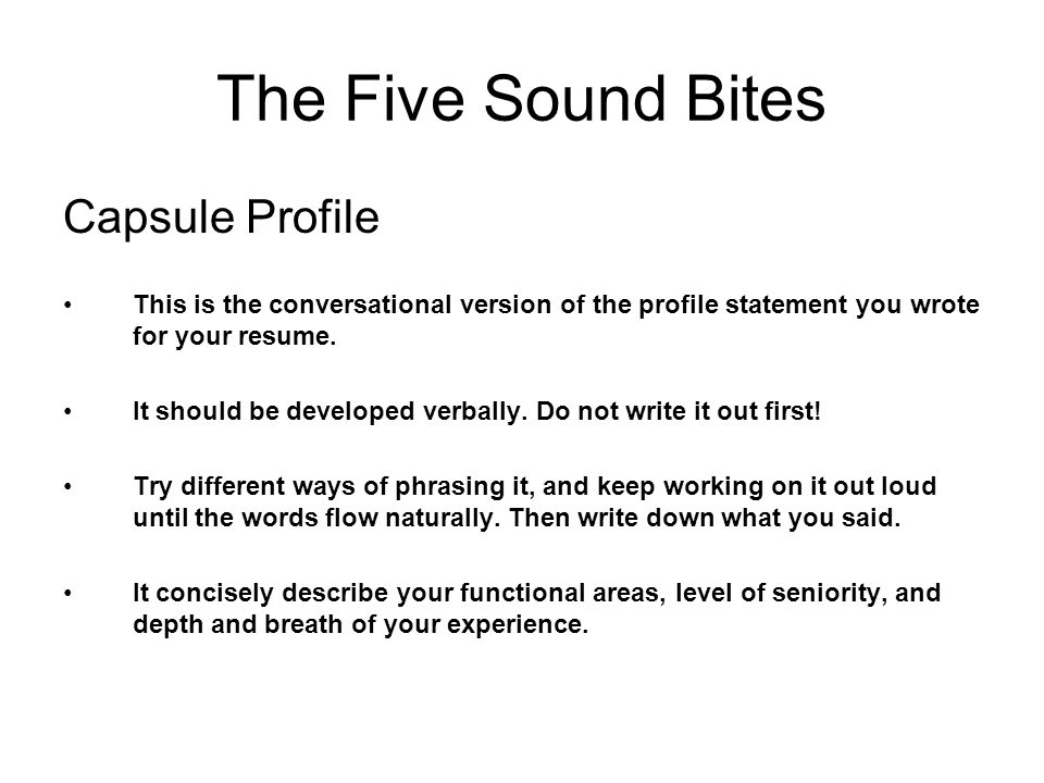 The Five Sound Bites Capsule Profile This is the conversational version of the profile statement you wrote for your resume.