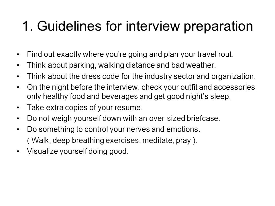 1. Guidelines for interview preparation Find out exactly where you're going and plan your travel rout. Think about parking, walking distance and bad w