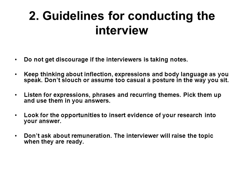 2. Guidelines for conducting the interview Do not get discourage if the interviewers is taking notes. Keep thinking about inflection, expressions and