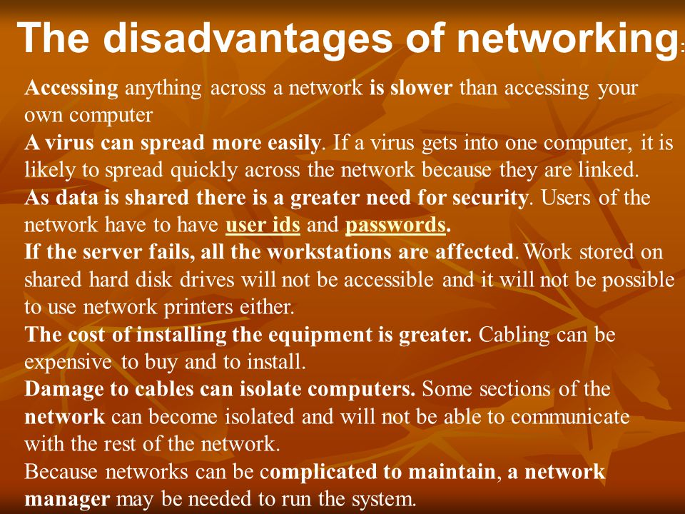 The disadvantages of networking : Accessing anything across a network is slower than accessing your own computer A virus can spread more easily.
