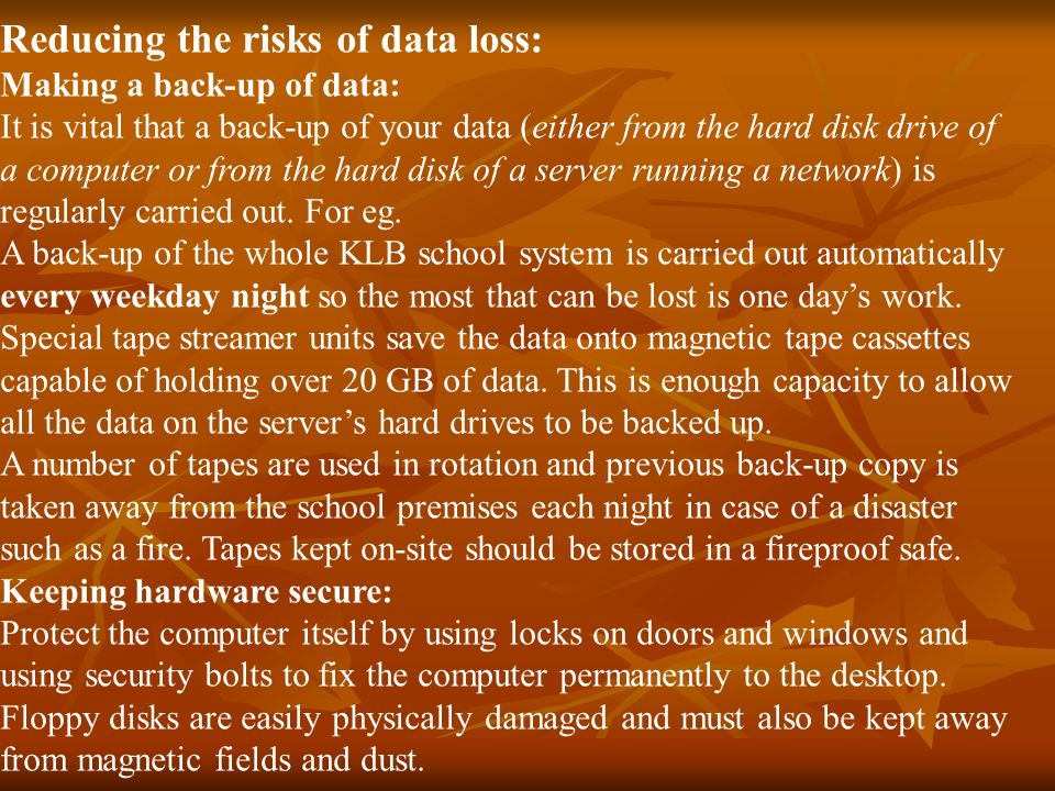 Reducing the risks of data loss: Making a back-up of data: It is vital that a back-up of your data (either from the hard disk drive of a computer or from the hard disk of a server running a network) is regularly carried out.