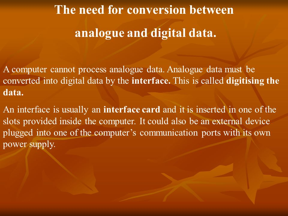 The need for conversion between analogue and digital data.
