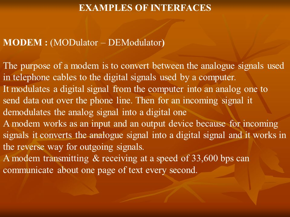 EXAMPLES OF INTERFACES MODEM : (MODulator – DEModulator) The purpose of a modem is to convert between the analogue signals used in telephone cables to the digital signals used by a computer.