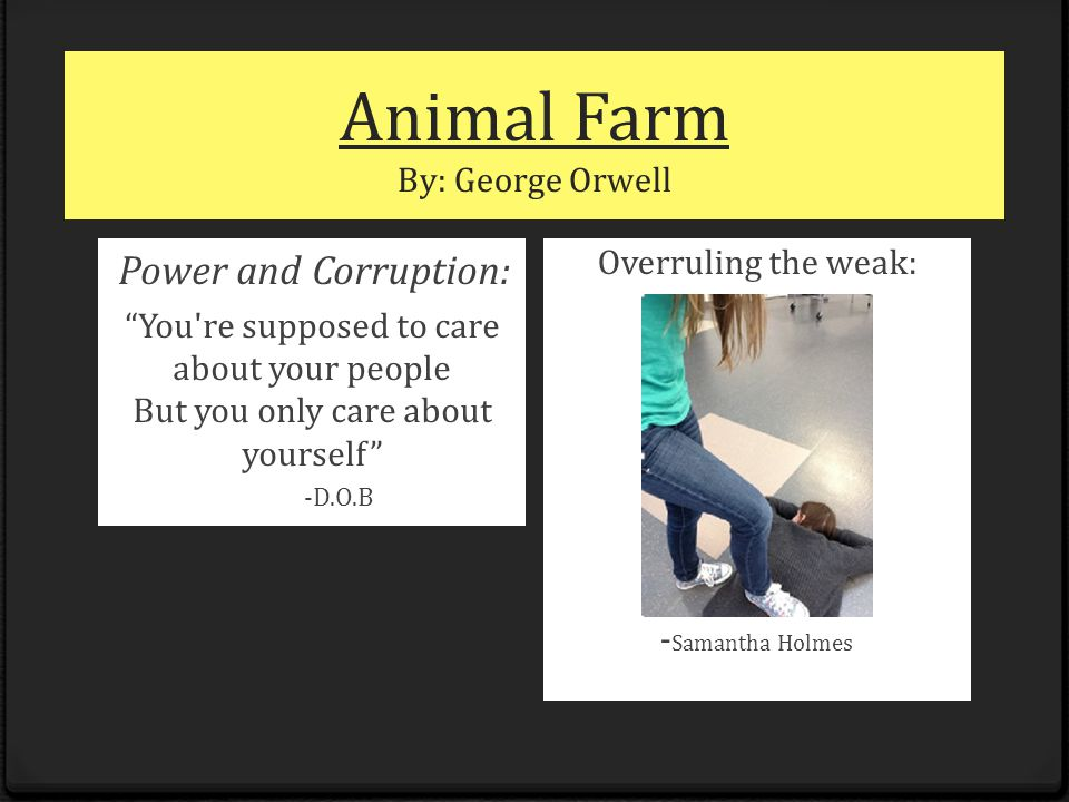 "Animal Farm By: George Orwell Power and Corruption: ""You're supposed to care about your people But you only care about yourself"" -D.O.B Overruling the"