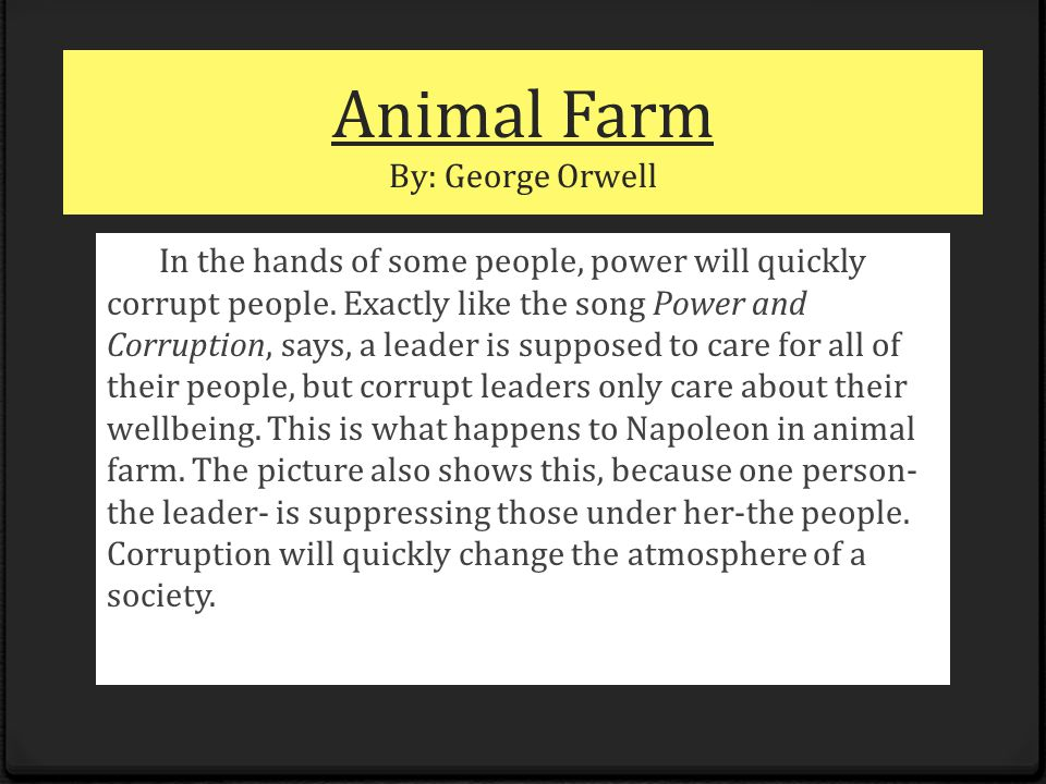 Animal Farm By: George Orwell In the hands of some people, power will quickly corrupt people. Exactly like the song Power and Corruption, says, a lead
