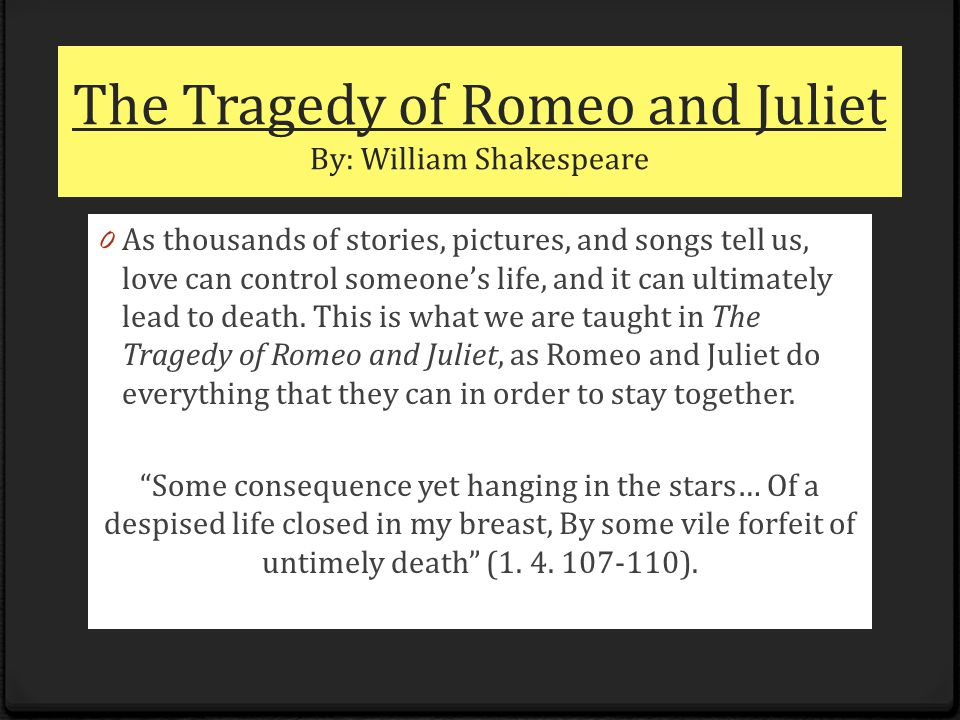 The Tragedy of Romeo and Juliet By: William Shakespeare 0 As thousands of stories, pictures, and songs tell us, love can control someone's life, and it can ultimately lead to death.