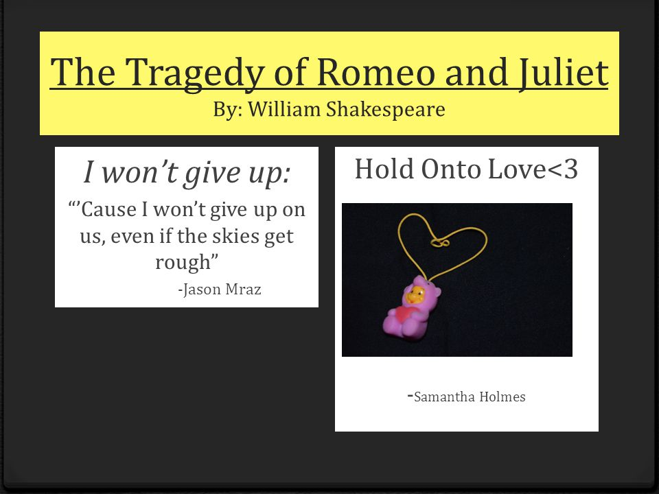 "The Tragedy of Romeo and Juliet By: William Shakespeare I won't give up: ""'Cause I won't give up on us, even if the skies get rough"" -Jason Mraz Hold"