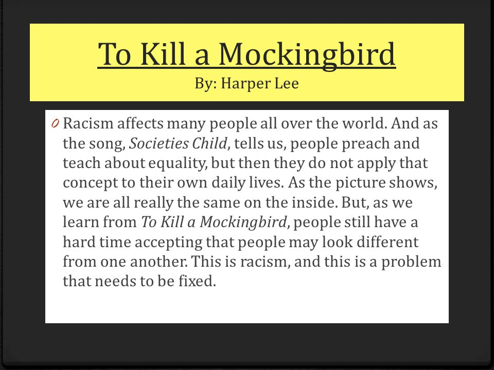 To Kill a Mockingbird By: Harper Lee 0 Racism affects many people all over the world.