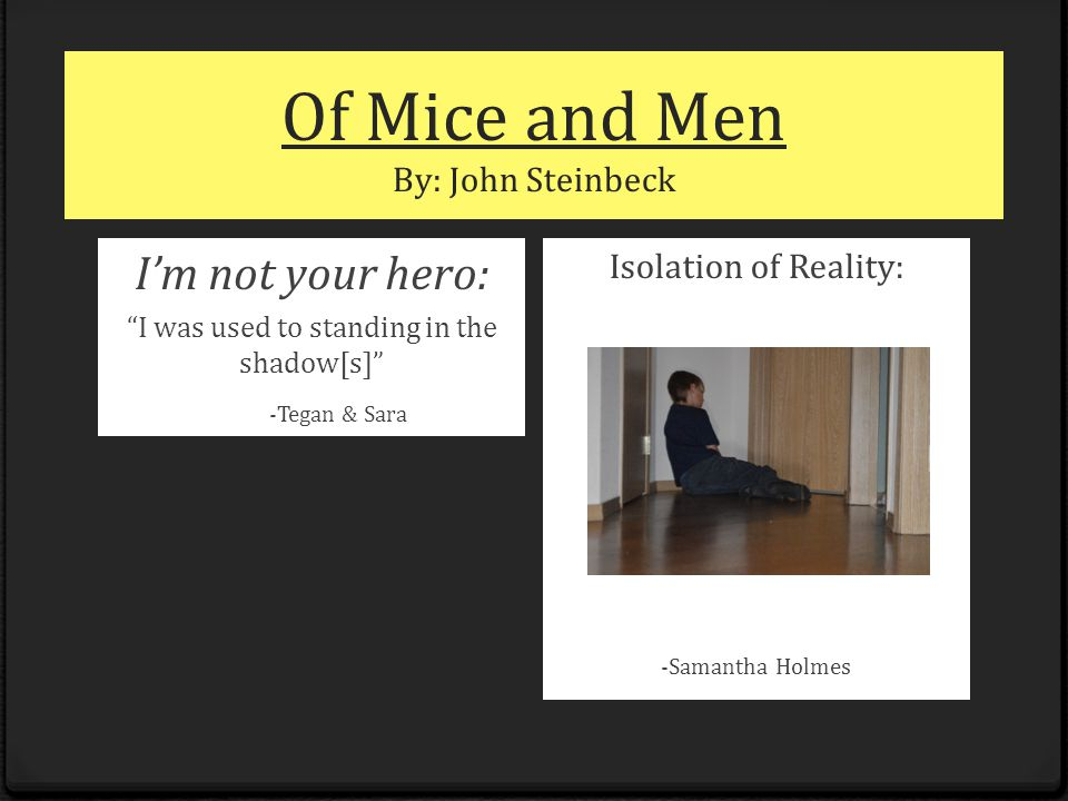 "Of Mice and Men By: John Steinbeck I'm not your hero: ""I was used to standing in the shadow[s]"" -Tegan & Sara Isolation of Reality: -Samantha Holmes"