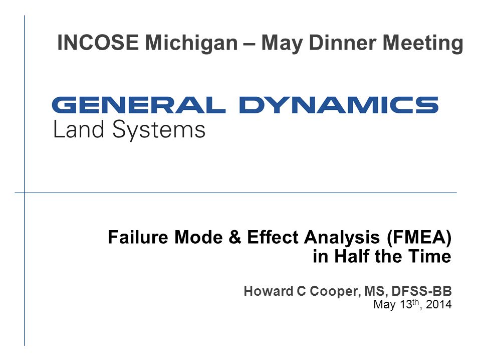 Failure Mode & Effect Analysis (FMEA) in Half the Time Howard C Cooper, MS, DFSS-BB May 13 th, 2014 INCOSE Michigan – May Dinner Meeting
