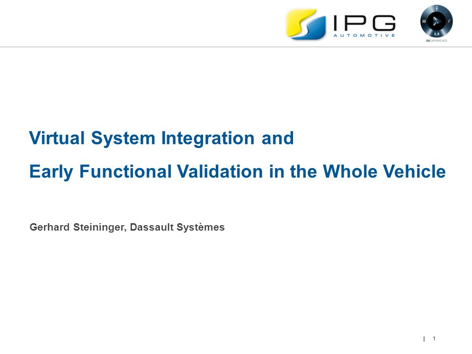 1 Virtual System Integration and Early Functional Validation in the Whole Vehicle Gerhard Steininger, Dassault Systèmes