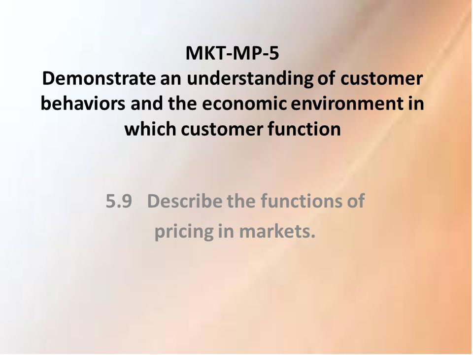 MKT-MP-5 Demonstrate an understanding of customer behaviors and the economic environment in which customer function 5.9 Describe the functions of pric