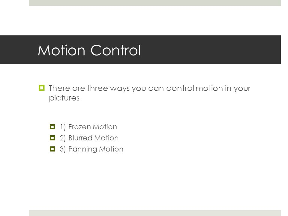 Motion Control  There are three ways you can control motion in your pictures  1) Frozen Motion  2) Blurred Motion  3) Panning Motion